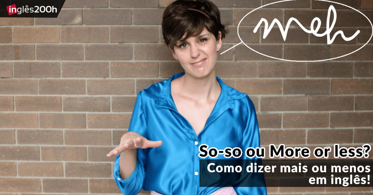 So-so ou More or less? | Como dizer mais ou menos em inglês!