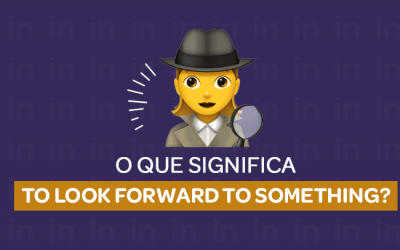 O que significa: TO LOOK FORWARD TO SOMETHING?